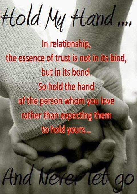 In any relationship, the essence of trust is not in its bind, but in its bond. So hold the hand of the person whom you love rather than expecting them to hold yours...