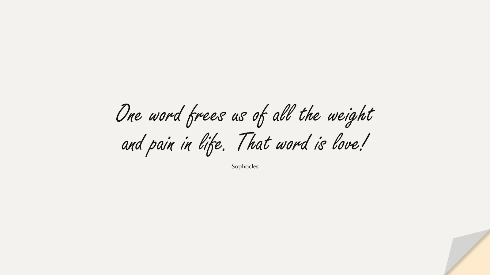 One word frees us of all the weight and pain in life. That word is love! (Sophocles);  #LoveQuotes