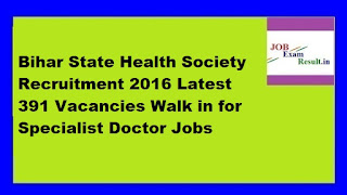 Bihar State Health Society Recruitment 2016 Latest 391 Vacancies Walk in for Specialist Doctor Jobs