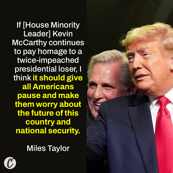 If [House Minority Leader] Kevin McCarthy continues to pay homage to a twice-impeached presidential loser, I think it should give all Americans pause and make them worry about the future of this country and national security. — Miles Taylor, a former Homeland Security official
