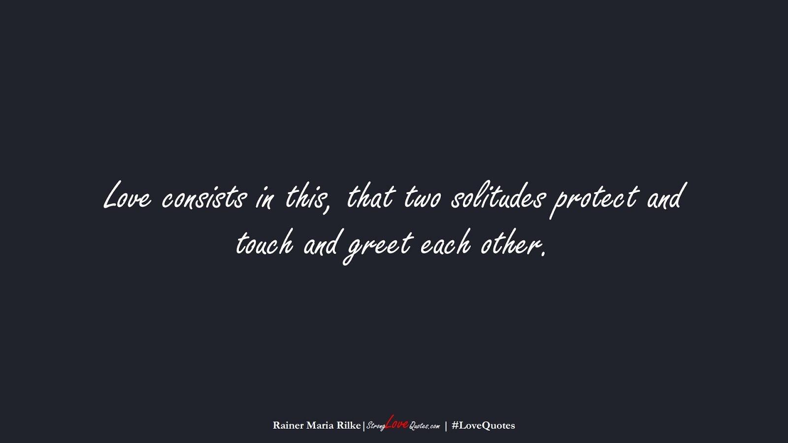 Love consists in this, that two solitudes protect and touch and greet each other. (Rainer Maria Rilke);  #LoveQuotes