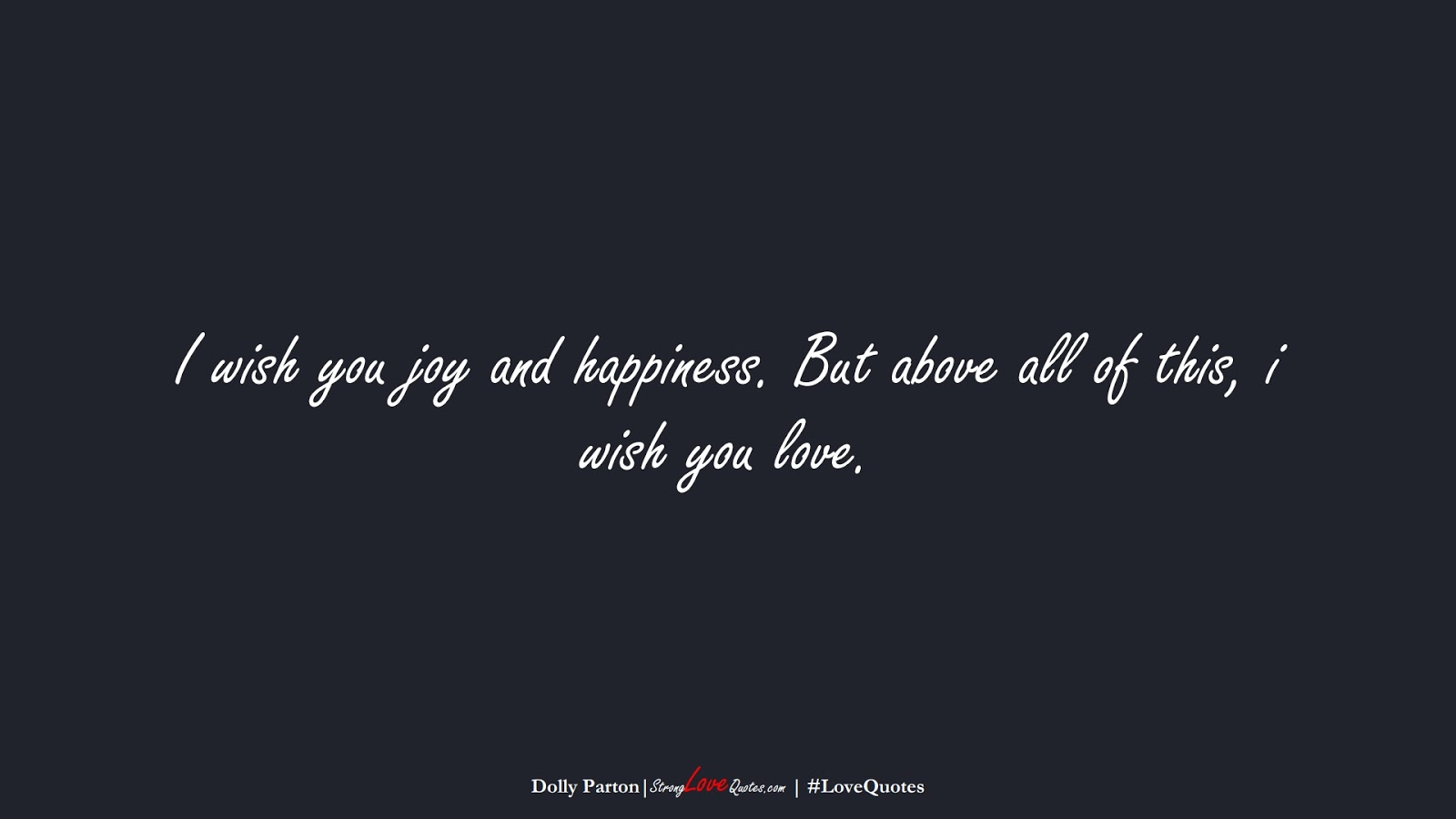 I wish you joy and happiness. But above all of this, i wish you love. (Dolly Parton);  #LoveQuotes