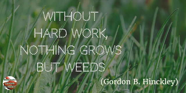 "Motivational Quotes To Work And Make It Happen: ""Without hard work, nothing grows but weeds."" - Gordon B. Hinckley"