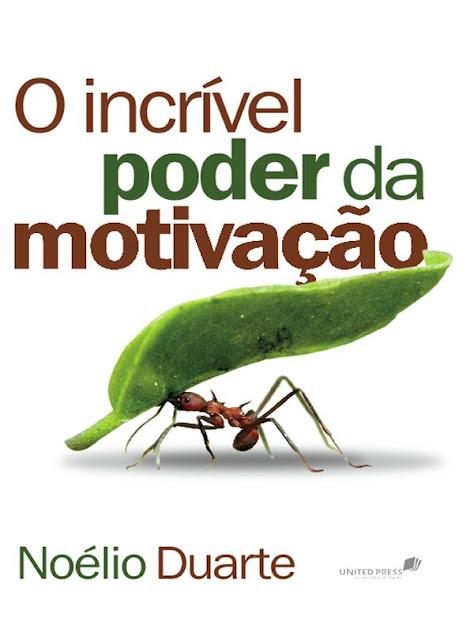 O incrível poder da motivação - Noélio Duarte