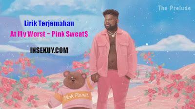 Lirik Lagu At My Worst ~ Pink Sweat$ • Terjemahan & Arti Lengkap