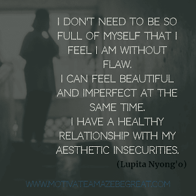 "Aesthetic Quotes And Beautiful Sayings With Deep Meaning: ""I don't need to be so full of myself that I feel I am without flaw. I can feel beautiful and imperfect at the same time. I have a healthy relationship with my aesthetic insecurities."" - Lupita Nyong'o"