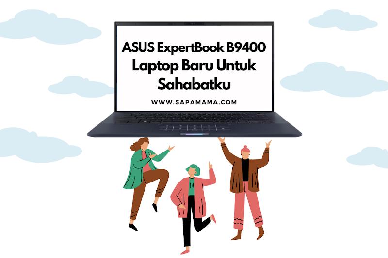 ASUS ExpertBook B9400, Laptop Baru Untuk Sahabatku