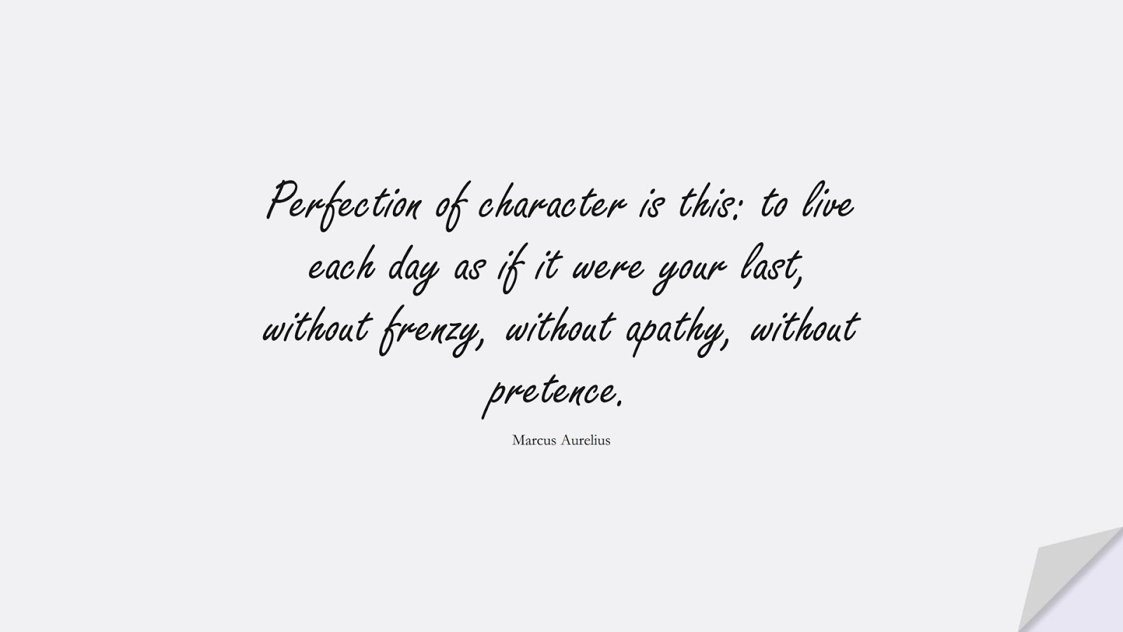 Perfection of character is this: to live each day as if it were your last, without frenzy, without apathy, without pretence. (Marcus Aurelius);  #MarcusAureliusQuotes