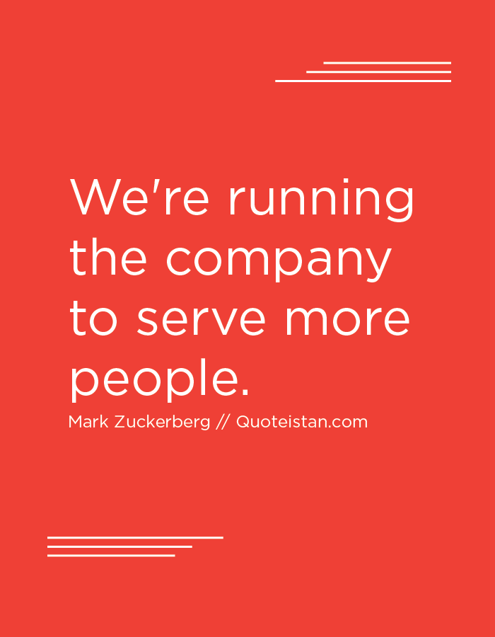 We're running the company to serve more people.