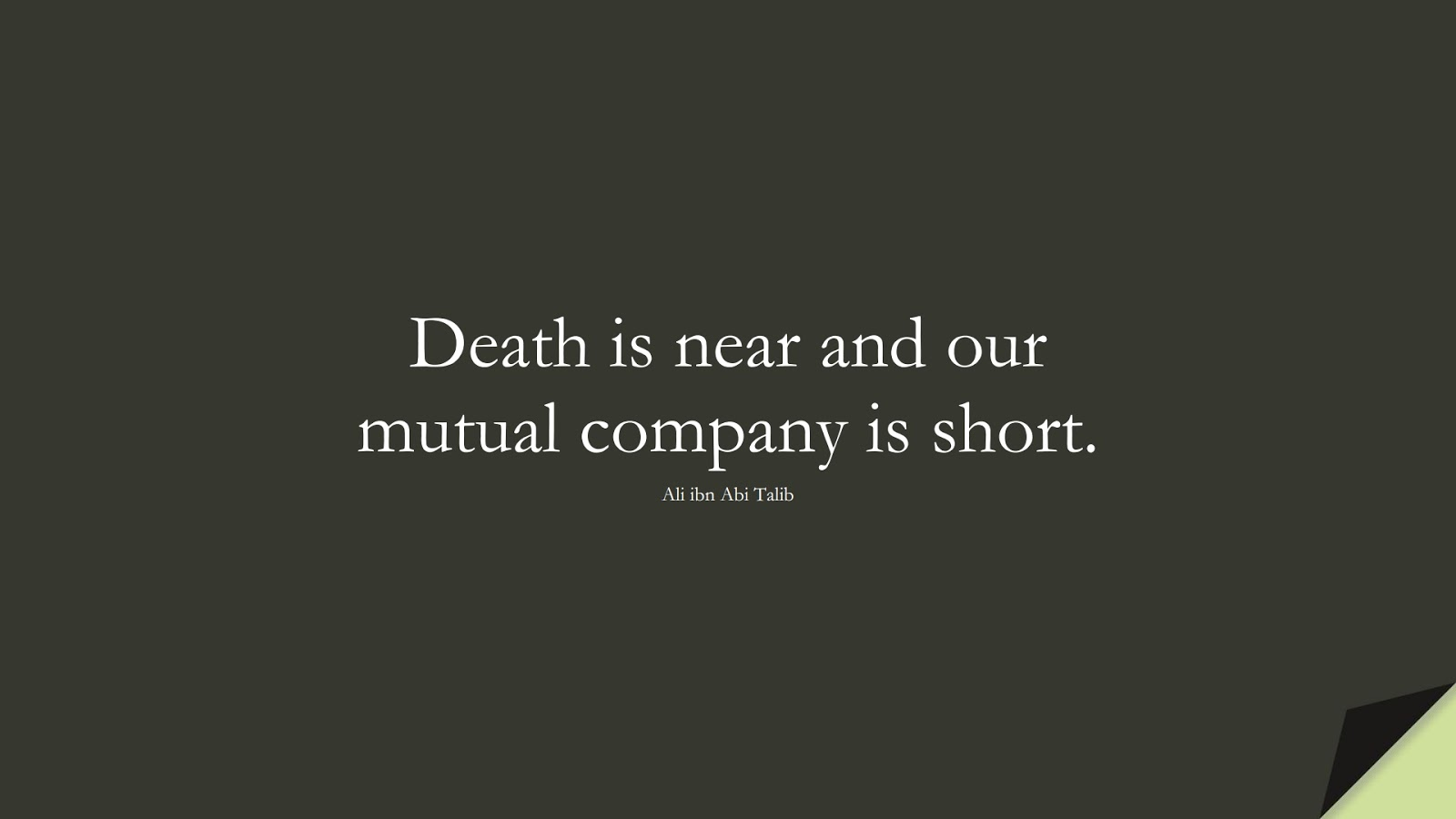 Death is near and our mutual company is short. (Ali ibn Abi Talib);  #AliQuotes