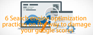6 Search engine optimization practices that can damage your google scores (rank)