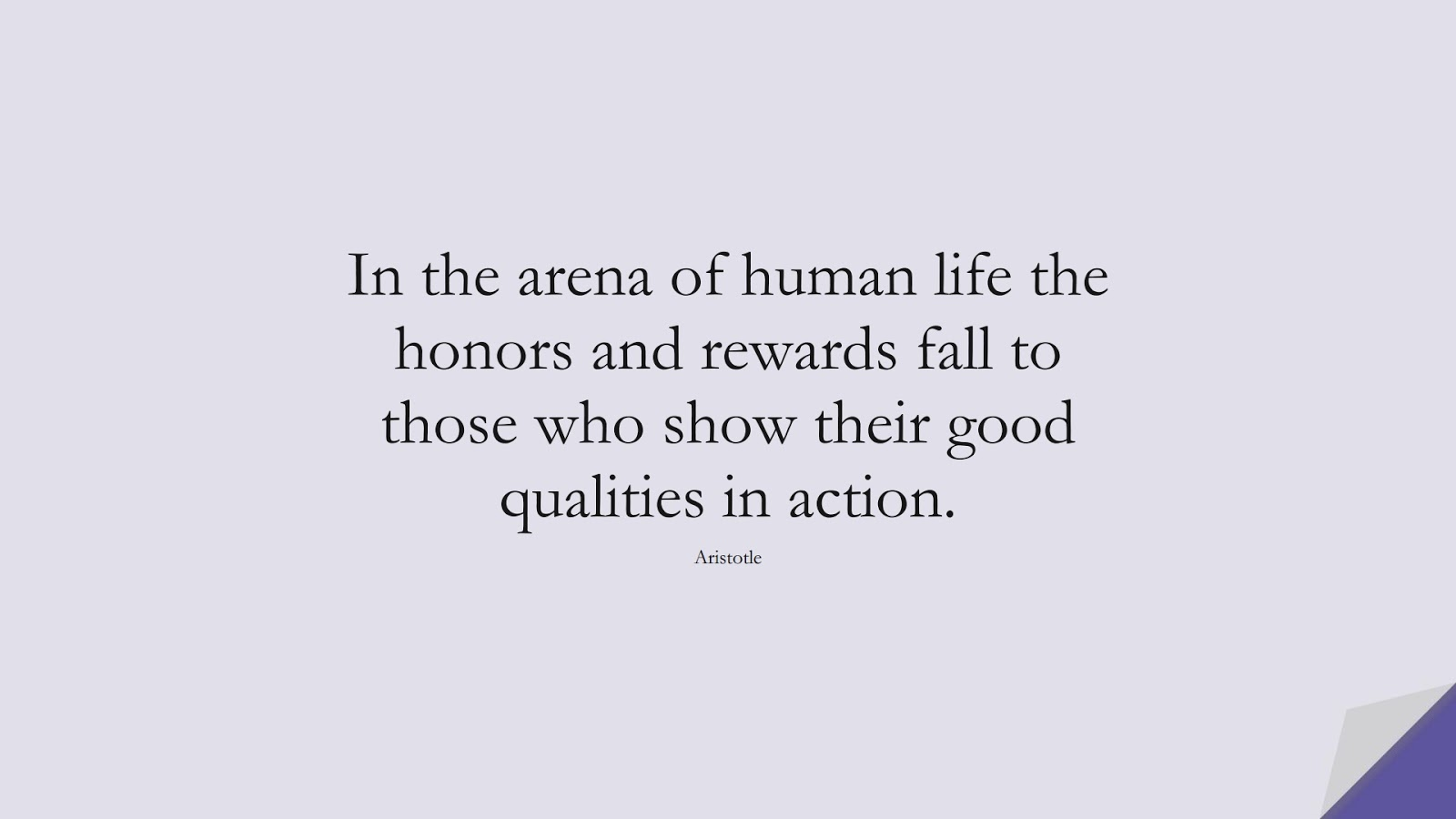 In the arena of human life the honors and rewards fall to those who show their good qualities in action. (Aristotle);  #CharacterQuotes