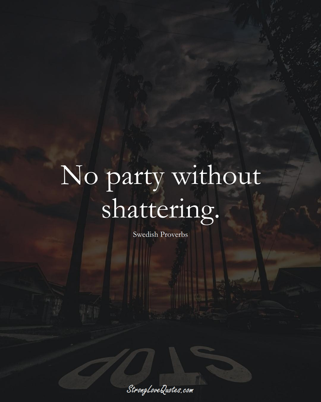 No party without shattering. (Swedish Sayings);  #EuropeanSayings