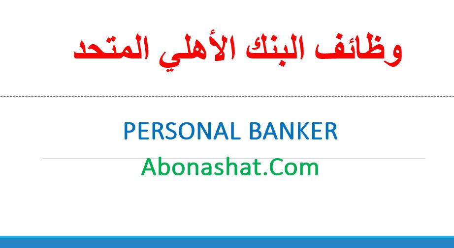 وظائف البنك الاهلي المتحد 2020 | اعلن البنك الاهلي المتحد عن احتياجة لوظيفة  Personal Banker  بجميع الفروع  | وظائف حديثي التخرج والخبرة