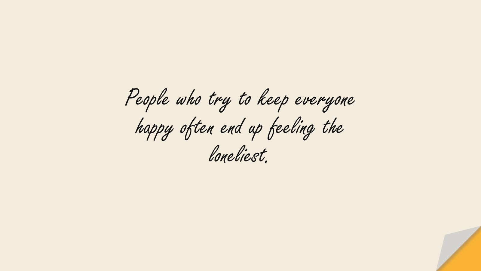 People who try to keep everyone happy often end up feeling the loneliest.FALSE
