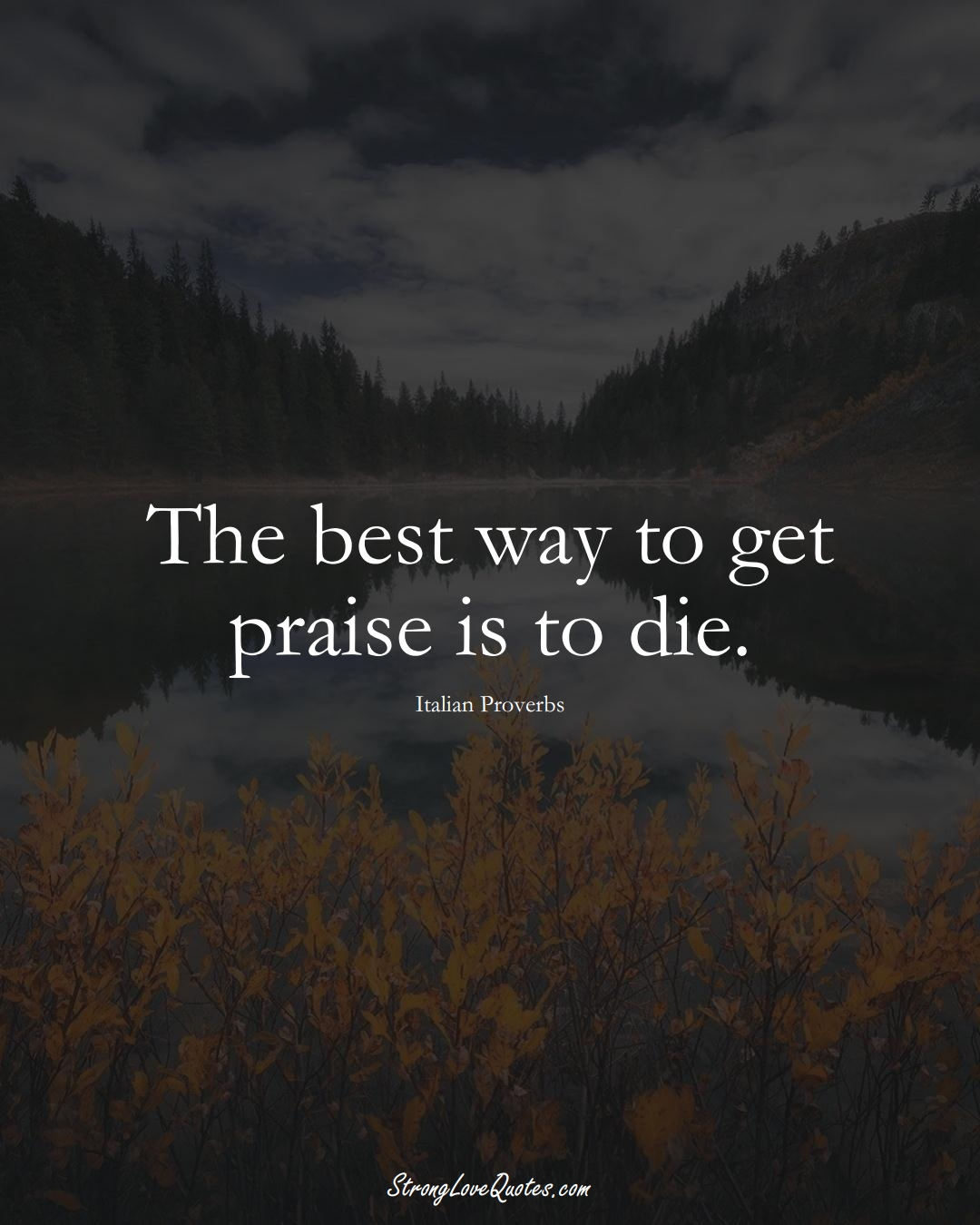 The best way to get praise is to die. (Italian Sayings);  #EuropeanSayings