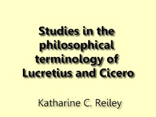 Studies in the philosophical terminology of Lucretius and Cicero