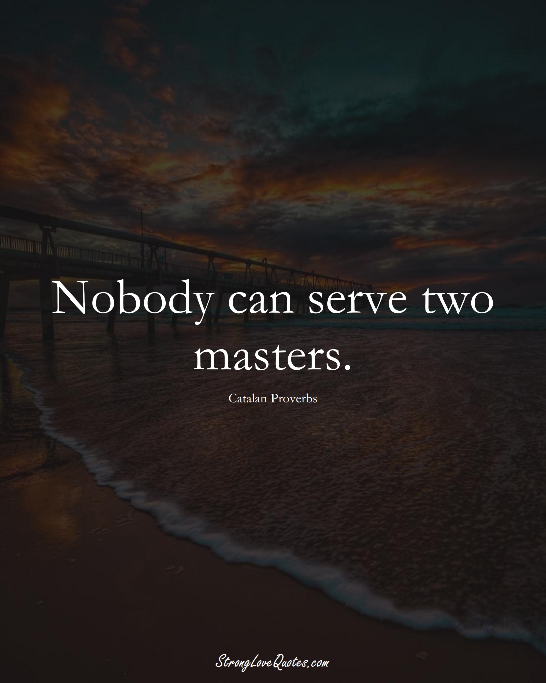 Nobody can serve two masters. (Catalan Sayings);  #EuropeanSayings