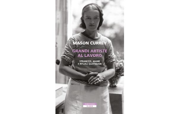 Grandi artiste al lavoro. Stranezze, manie e rituali quotidiani Mason Currey