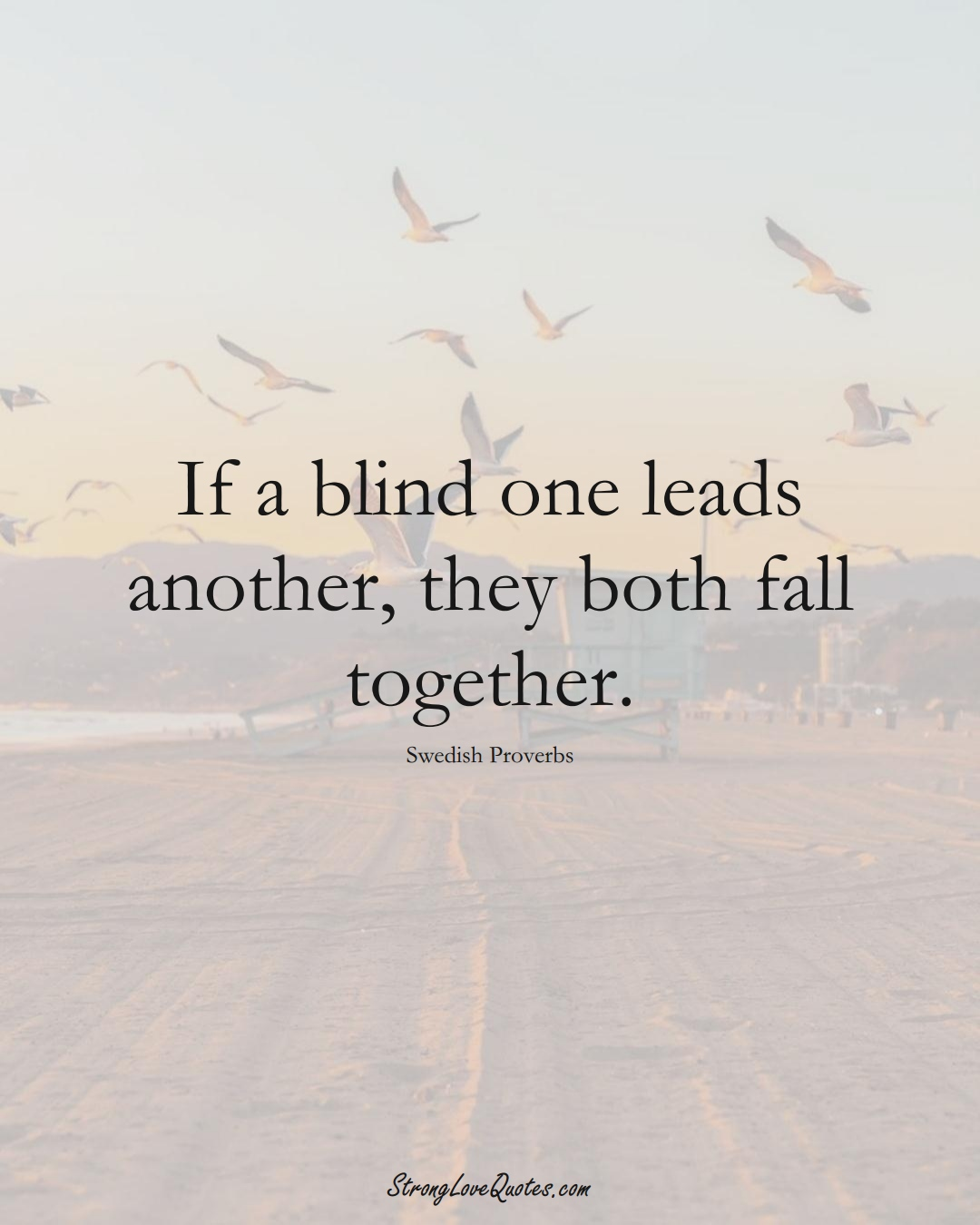 If a blind one leads another, they both fall together. (Swedish Sayings);  #EuropeanSayings