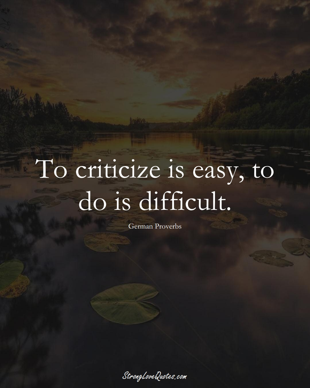 To criticize is easy, to do is difficult. (German Sayings);  #EuropeanSayings