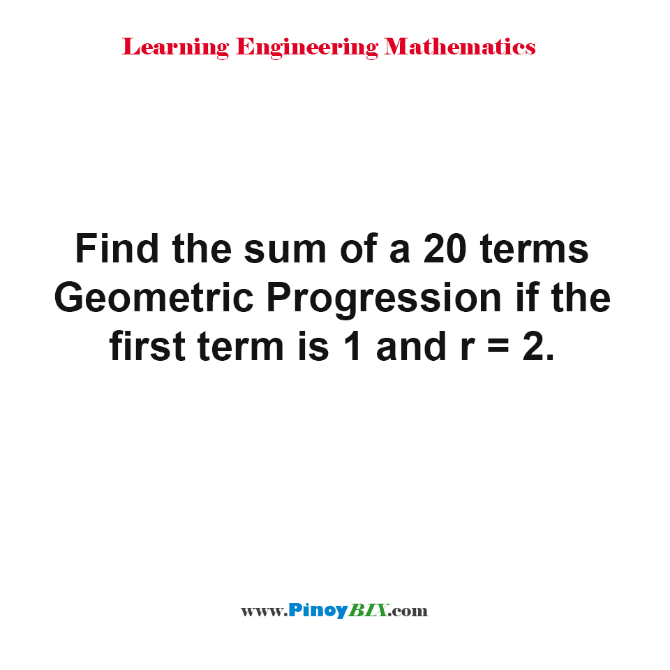 Find the sum of a 20 terms Geometric Progression