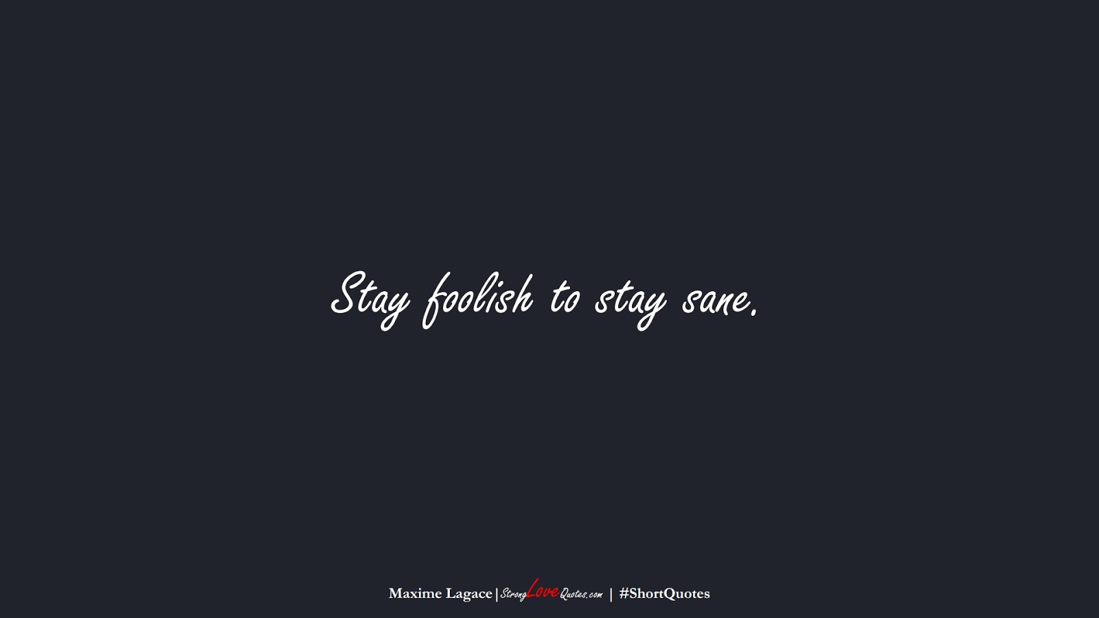 Stay foolish to stay sane. (Maxime Lagace);  #ShortQuotes