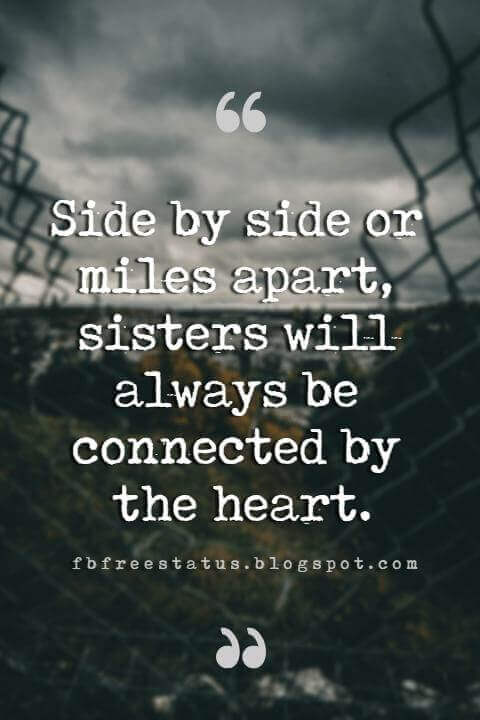 Sister Quotes, Side by side or miles apart, sisters will always be connected by the heart.