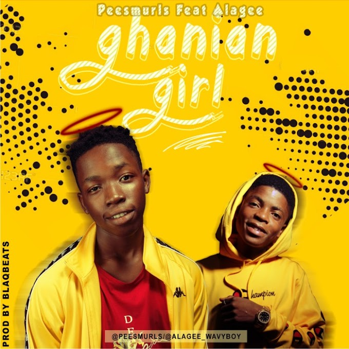 DOWNLOAD MUSIC: PEEESMURLS ft ALAGEE - GHANAIAN GIRL