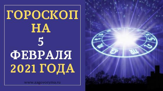 ГОРОСКОП НА 5 ФЕВРАЛЯ 2021 ГОДА