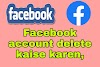 Facebook account delete kaise karen, फेसबुक अकाउंट डिलीट कैसे करें