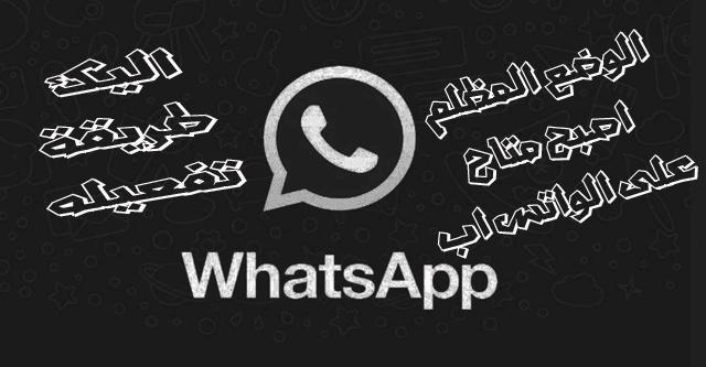 الوضع المظلم الليلي أصبح متاح على تطبيق الواتس اب WhatsApp اليك طريقة تفعيله