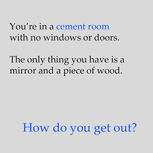 Riddle: You're in a room with no windows or doors with answer