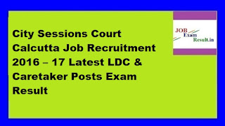 City Sessions Court Calcutta Job Recruitment 2016 – 17 Latest LDC & Caretaker Posts Exam Result