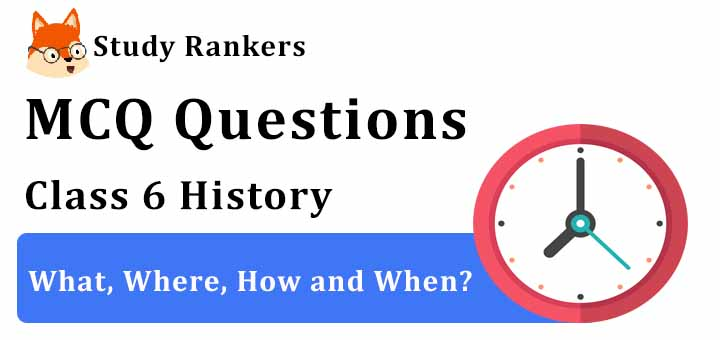 MCQ Questions for Class 6 History: Ch 1 What, Where, How and When?