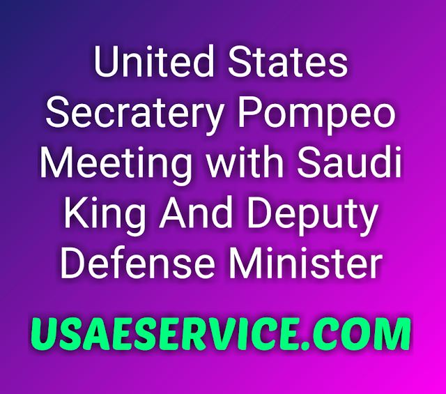 United States Secratery Pompeo Meeting with Saudi King
