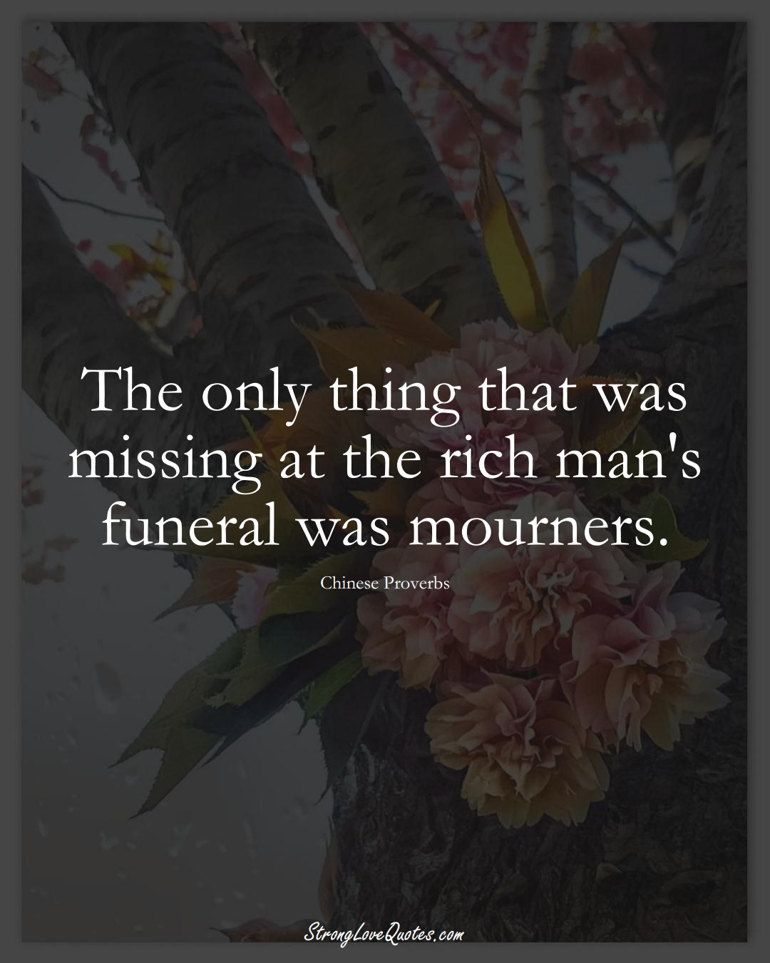 The only thing that was missing at the rich man's funeral was mourners. (Chinese Sayings);  #AsianSayings
