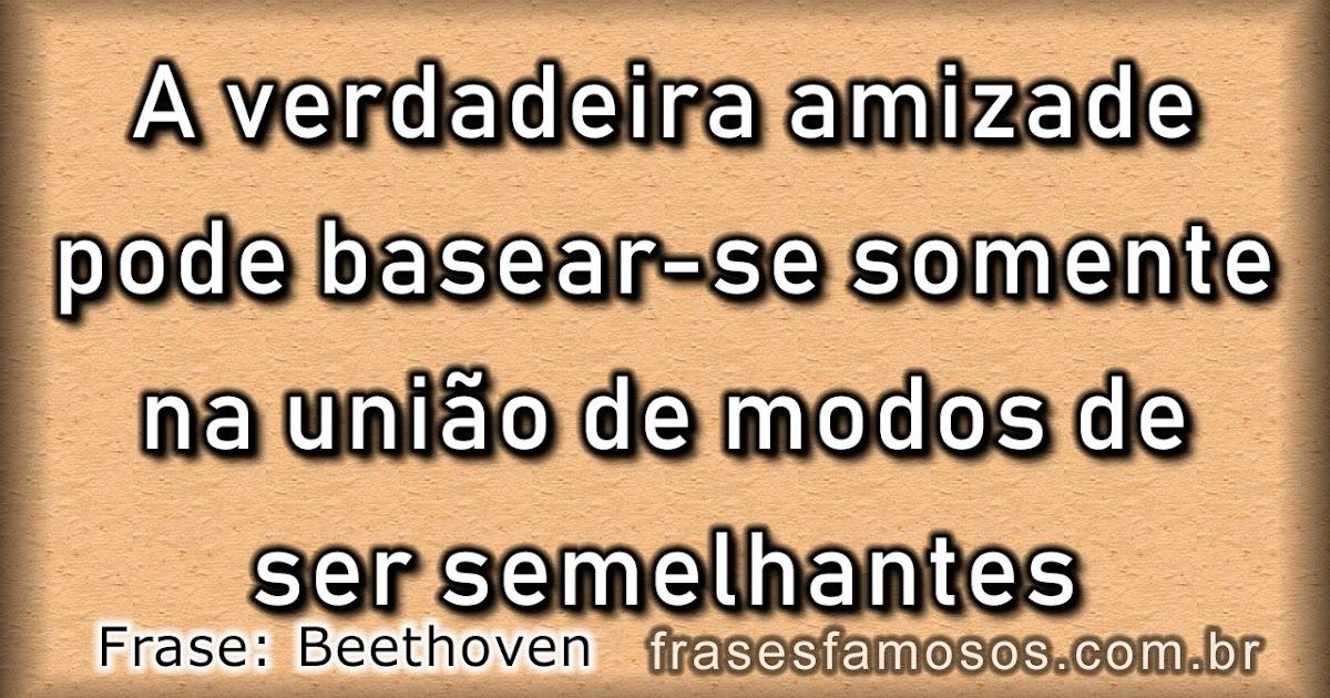 A Verdadeira Amizade Frases De Beethoven Frases Famosas