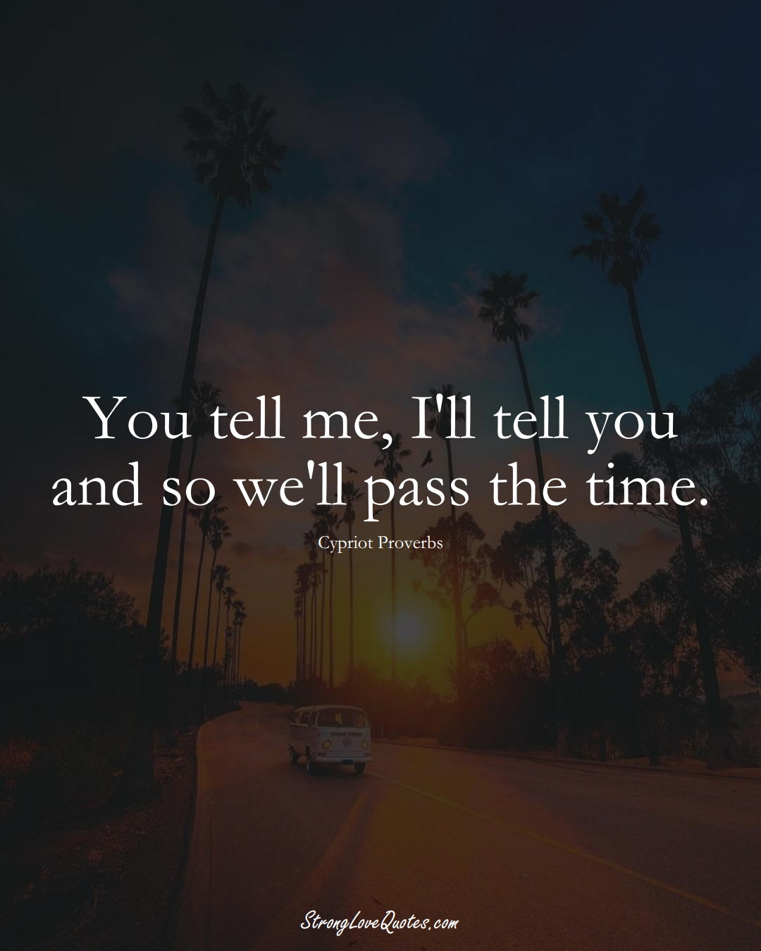 You tell me, I'll tell you and so we'll pass the time. (Cypriot Sayings);  #MiddleEasternSayings