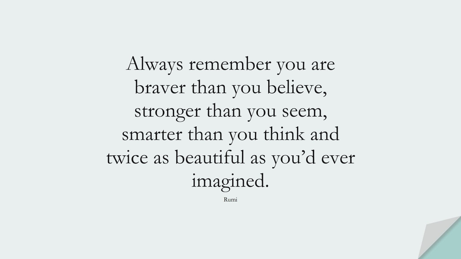 Always remember you are braver than you believe, stronger than you seem, smarter than you think and twice as beautiful as you'd ever imagined. (Rumi);  #RumiQuotes