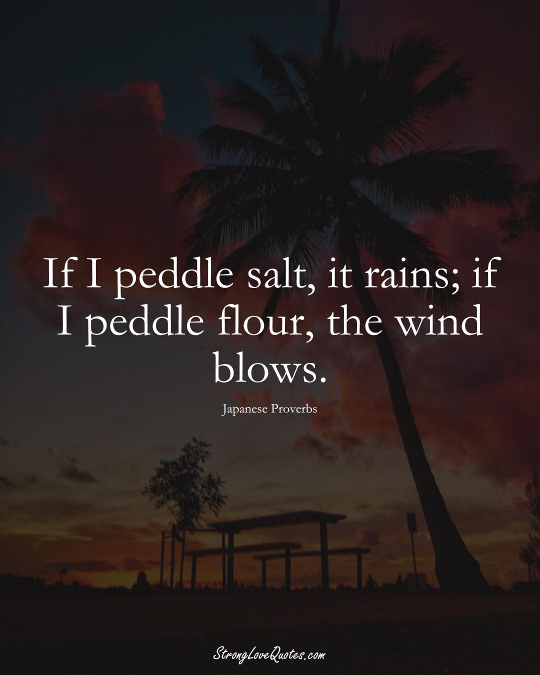 If I peddle salt, it rains; if I peddle flour, the wind blows. (Japanese Sayings);  #AsianSayings