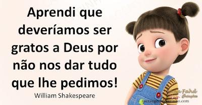 Aprendi que deveríamos ser gratos a Deus por não nos dar tudo que lhe pedimos!! William Shakespeare