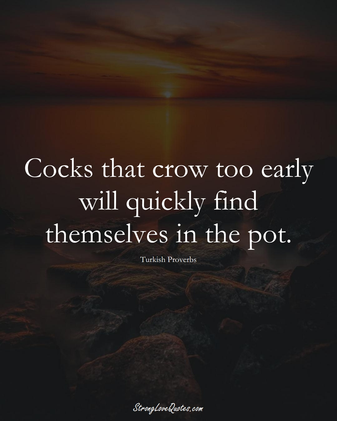 Cocks that crow too early will quickly find themselves in the pot. (Turkish Sayings);  #MiddleEasternSayings