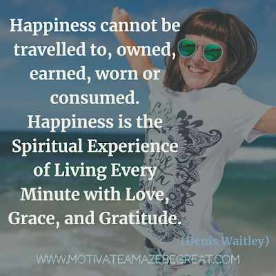 "30 Aesthetic Quotes And Beautiful Sayings With Deep Meaning: ""Happiness cannot be travelled to, owned, earned, worn or consumed. Happiness is the spiritual experience of living every minute with love, grace, and gratitude."" - Denis Waitley"