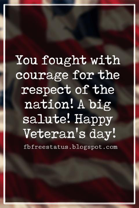 Veterans Day Quotes, Veterans Day Messages, You fought with courage for the respect of the nation! A big salute! Happy Veteran's day!