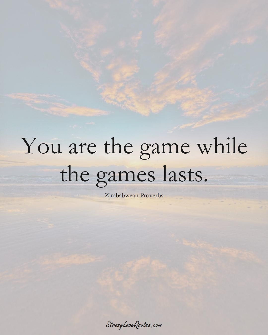 You are the game while the games lasts. (Zimbabwean Sayings);  #AfricanSayings