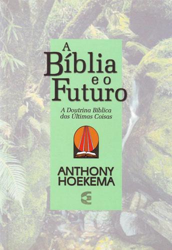 Anthony A. Hoekema-A Bíblia e o Futuro-