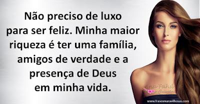 Não preciso de luxo para ser feliz. Minha maior riqueza é ter uma família, amigos de verdade e a presença de Deus em minha vida.