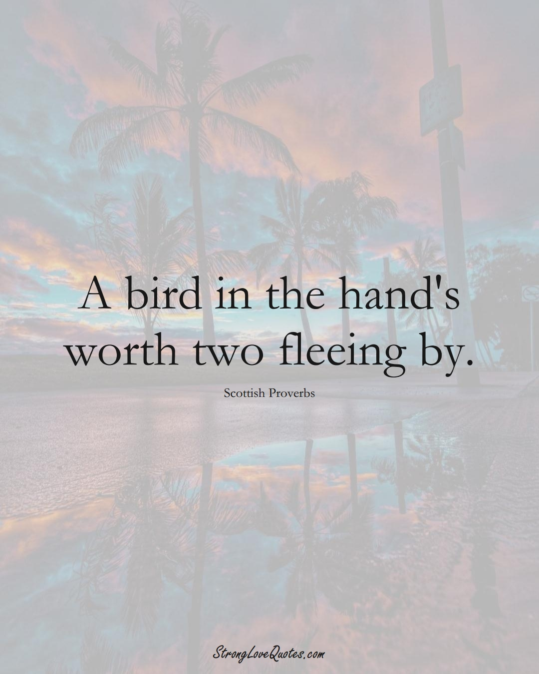 A bird in the hand's worth two fleeing by. (Scottish Sayings);  #EuropeanSayings