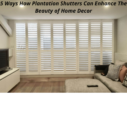 5 Ways How Plantation Shutters Can Enhance The Beauty of Home Decor